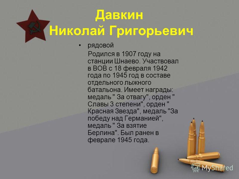 Давкин Николай Григорьевич рядовой Родился в 1907 году на станции Шнаево. Участвовал в ВОВ с 18 февраля 1942 года по 1945 год в составе отдельного лыжного батальона. Имеет награды: медаль