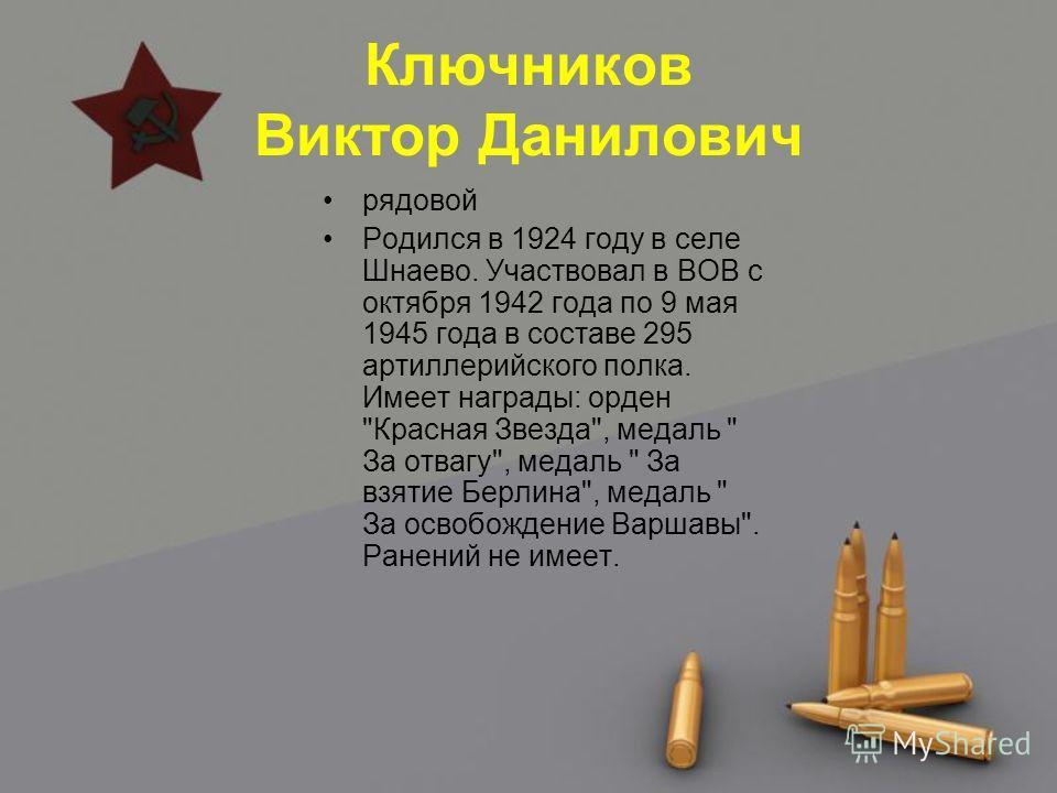 Ключников Виктор Данилович рядовой Родился в 1924 году в селе Шнаево. Участвовал в ВОВ с октября 1942 года по 9 мая 1945 года в составе 295 артиллерийского полка. Имеет награды: орден