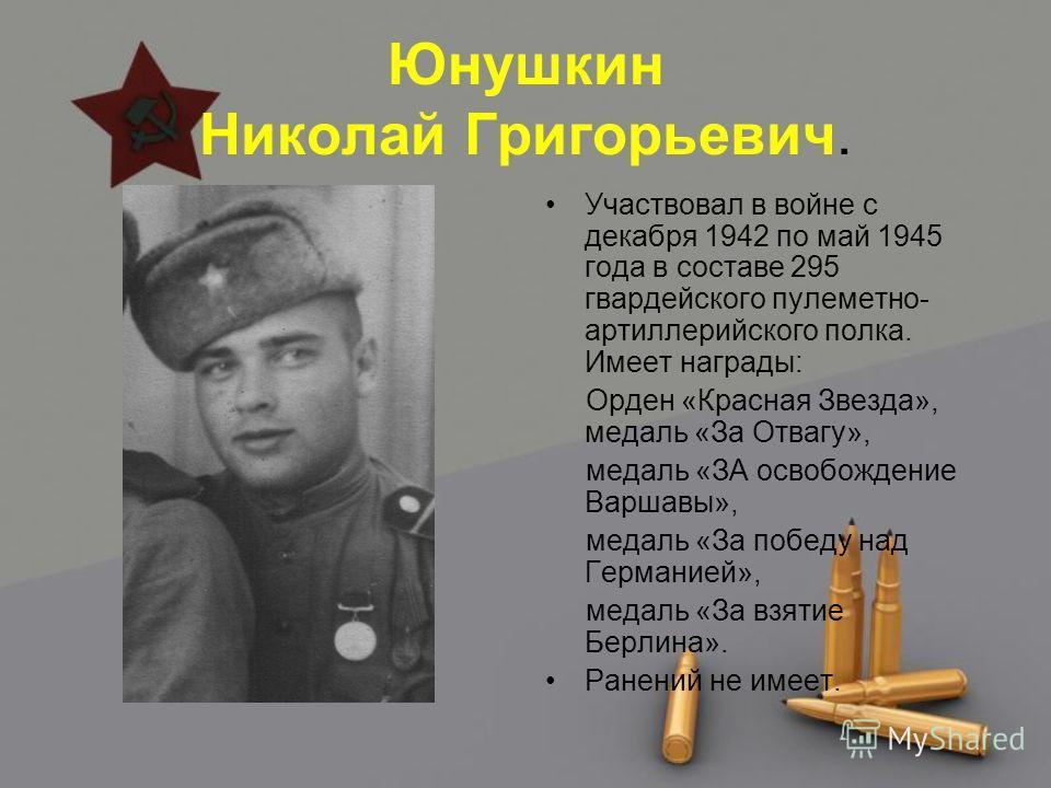 Юнушкин Николай Григорьевич. Участвовал в войне с декабря 1942 по май 1945 года в составе 295 гвардейского пулеметно- артиллерийского полка. Имеет награды: Орден «Красная Звезда», медаль «За Отвагу», медаль «ЗА освобождение Варшавы», медаль «За побед