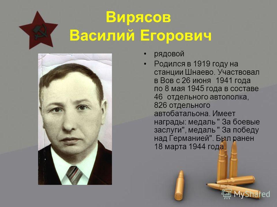 Вирясов Василий Егорович рядовой Родился в 1919 году на станции Шнаево. Участвовал в Вов с 26 июня 1941 года по 8 мая 1945 года в составе 46 отдельного автополка, 826 отдельного автобатальона. Имеет награды: медаль