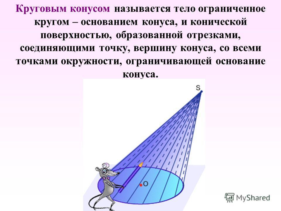 Круговым конусом называется тело ограниченное кругом – основанием конуса, и конической поверхностью, образованной отрезками, соединяющими точку, вершину конуса, со всеми точками окружности, ограничивающей основание конуса.