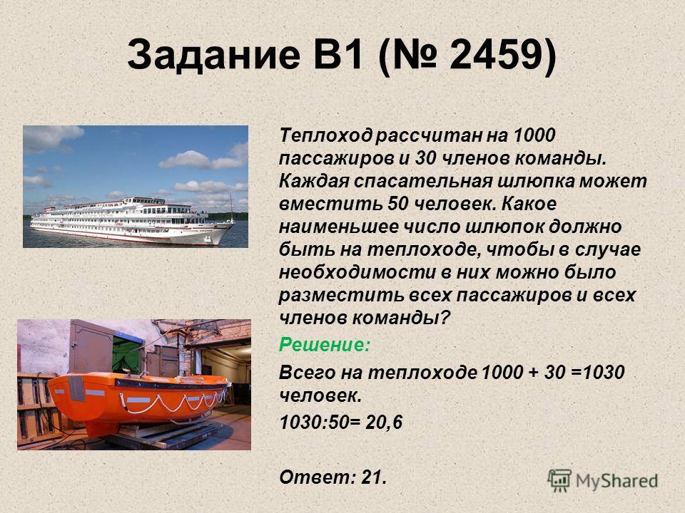 Задание B1 ( 2459) Теплоход рассчитан на 1000 пассажиров и 30 членов команды. Каждая спасательная шлюпка может вместить 50 человек. Какое наименьшее число шлюпок должно быть на теплоходе, чтобы в случае необходимости в них можно было разместить всех