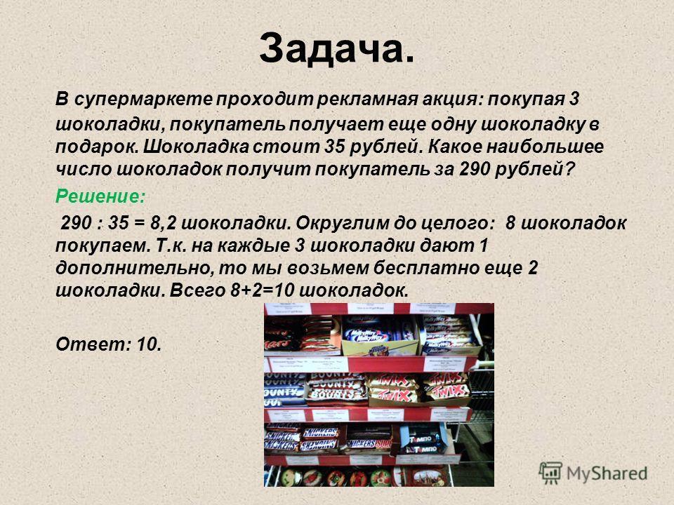 Задача. В супермаркете проходит рекламная акция: покупая 3 шоколадки, покупатель получает еще одну шоколадку в подарок. Шоколадка стоит 35 рублей. Какое наибольшее число шоколадок получит покупатель за 290 рублей? Решение: 290 : 35 = 8,2 шоколадки. О