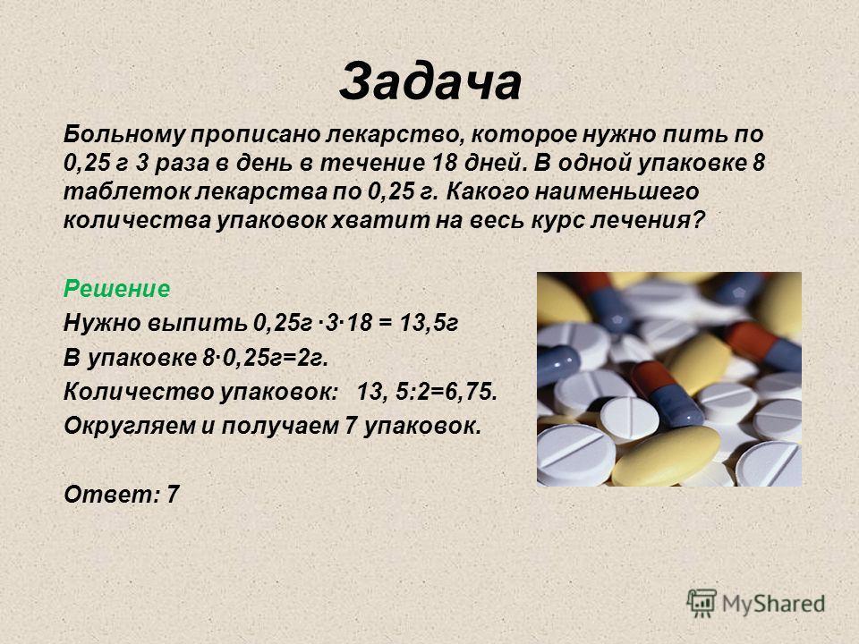 Задача Больному прописано лекарство, которое нужно пить по 0,25 г 3 раза в день в течение 18 дней. В одной упаковке 8 таблеток лекарства по 0,25 г. Какого наименьшего количества упаковок хватит на весь курс лечения? Решение Нужно выпить 0,25г ·3·18 =