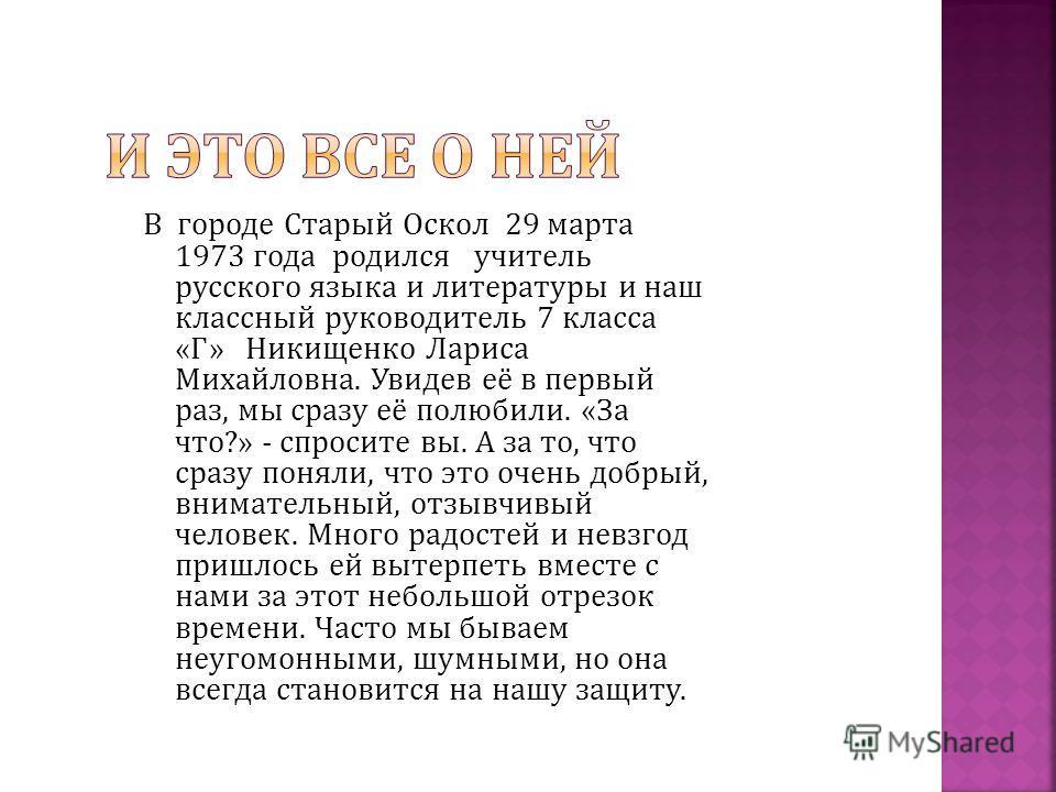 В городе Старый Оскол 29 марта 1973 года родился учитель русского языка и литературы и наш классный руководитель 7 класса « Г » Никищенко Лариса Михайловна. Увидев её в первый раз, мы сразу её полюбили. « За что ?» - спросите вы. А за то, что сразу п