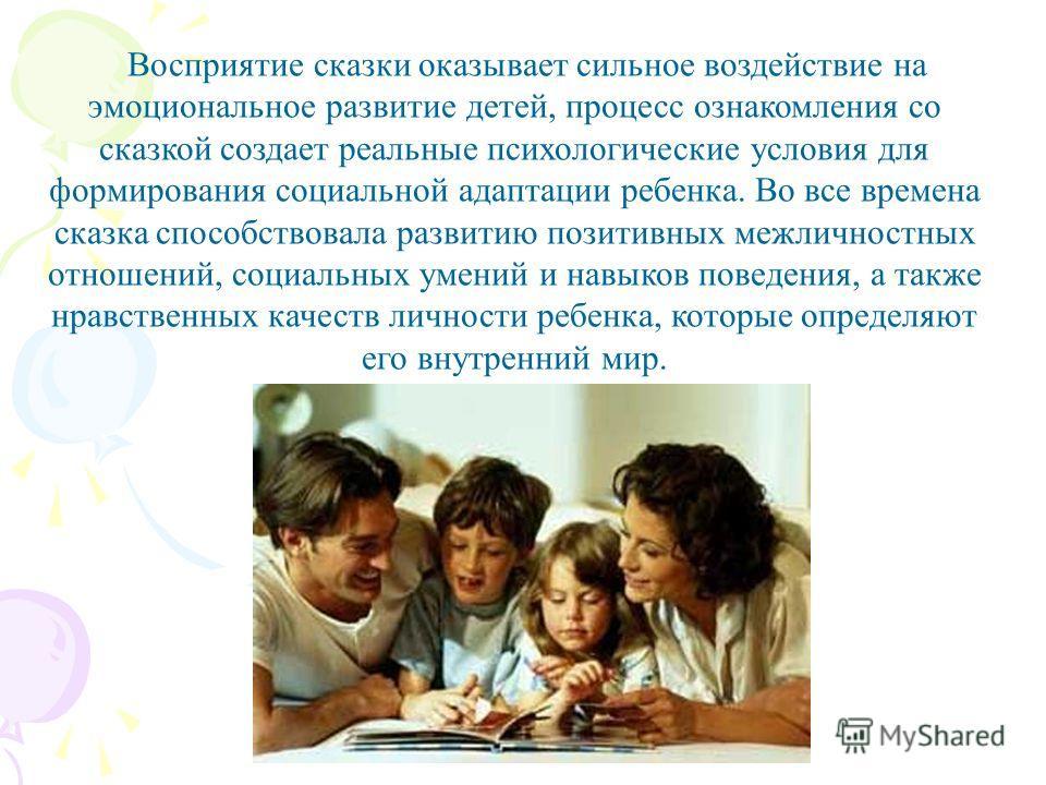 Восприятие сказки оказывает сильное воздействие на эмоциональное развитие детей, процесс ознакомления со сказкой создает реальные психологические условия для формирования социальной адаптации ребенка. Во все времена сказка способствовала развитию поз