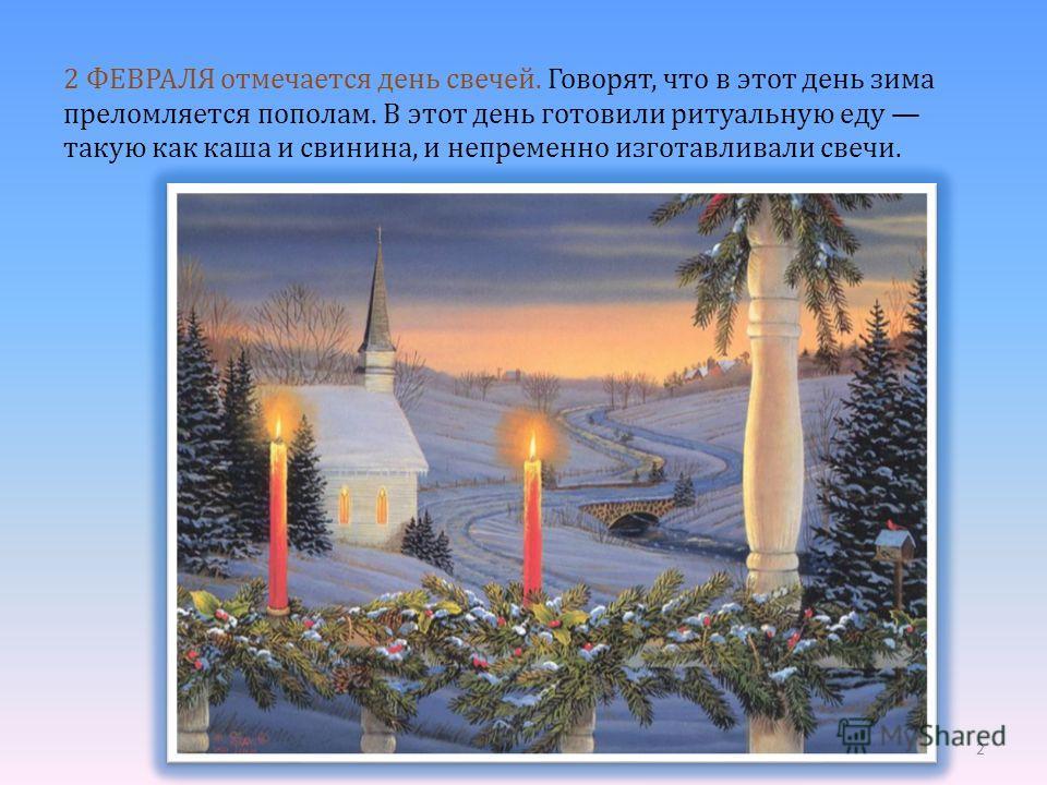 2 ФЕВРАЛЯ отмечается день свечей. Говорят, что в этот день зима преломляется пополам. В этот день готовили ритуальную еду такую как каша и свинина, и непременно изготавливали свечи. 2