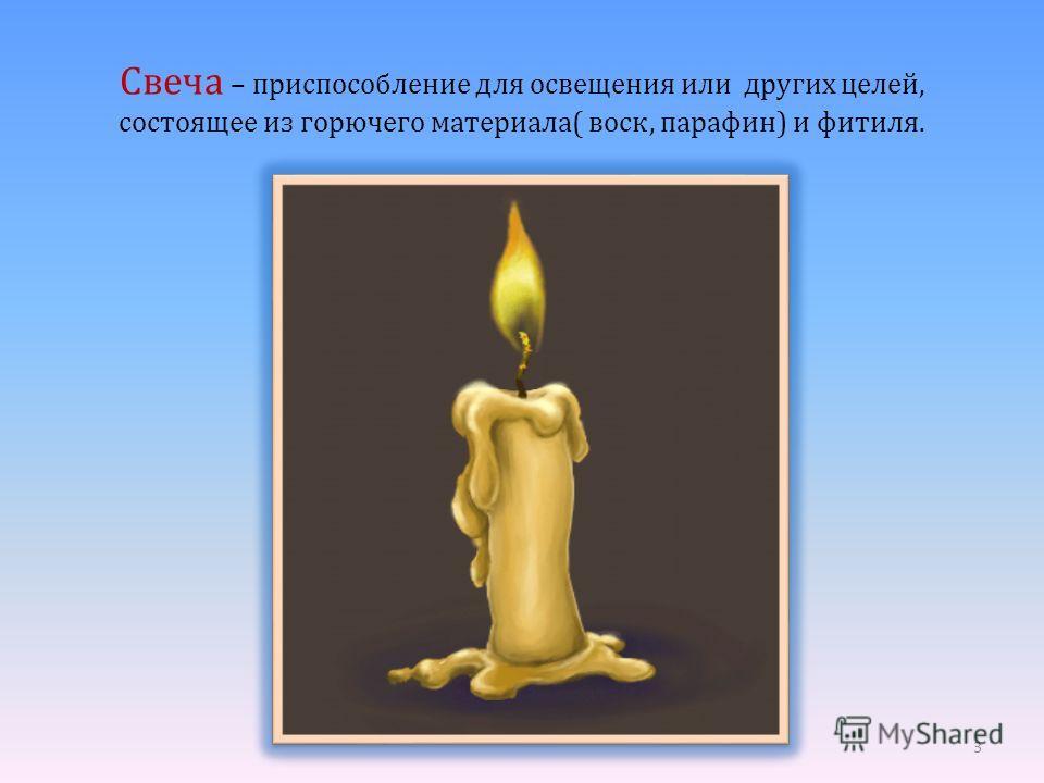 Свеча – приспособление для освещения или других целей, состоящее из горючего материала( воск, парафин) и фитиля. 3