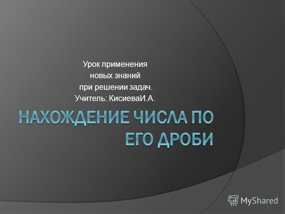 Урок применения новых знаний при решении задач. Учитель: КисиеваИ.А.