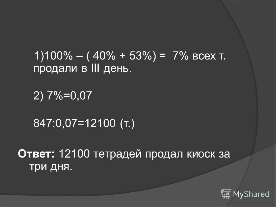 1)100% – ( 40% + 53%) = 7% всех т. продали в ІІІ день. 2) 7%=0,07 847:0,07=12100 (т.) Ответ: 12100 тетрадей продал киоск за три дня.