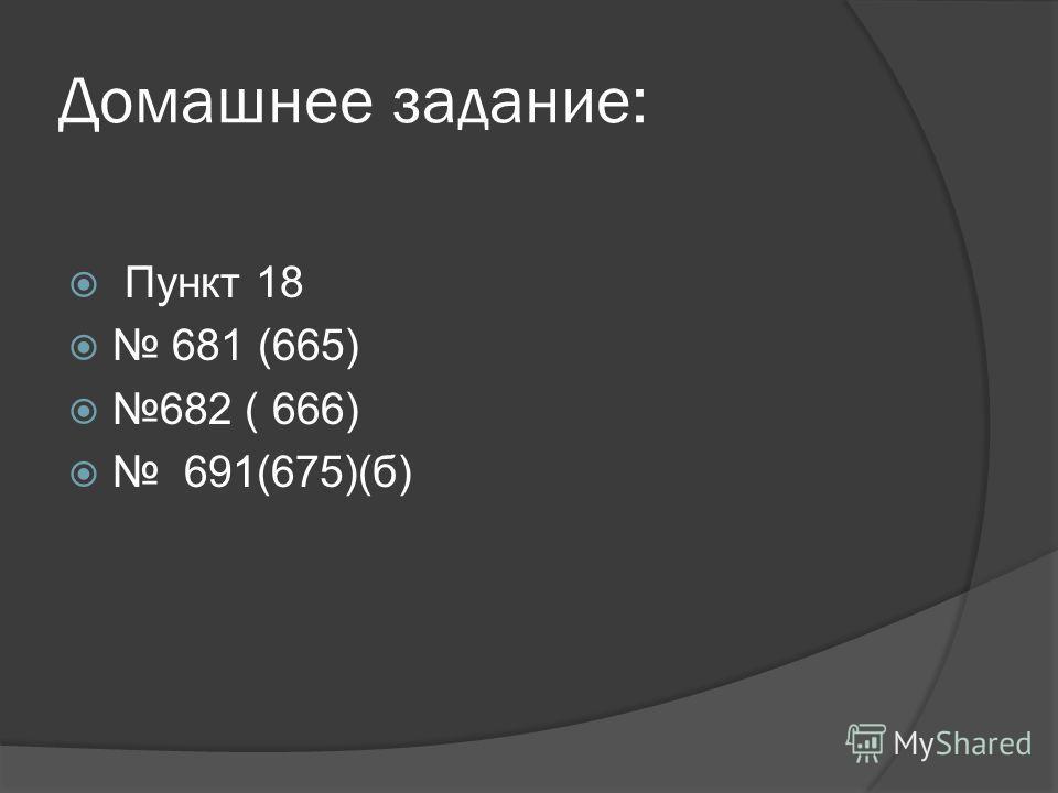 Домашнее задание: Пункт 18 681 (665) 682 ( 666) 691(675)(б)