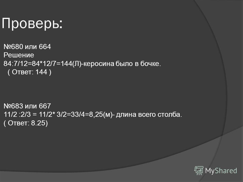 Проверь: 680 или 664 Решение 84:7/12=84*12/7=144(Л)-керосина было в бочке. ( Ответ: 144 ) 683 или 667 11/2 :2/3 = 11/2* 3/2=33/4=8,25(м)- длина всего столба. ( Ответ: 8.25)