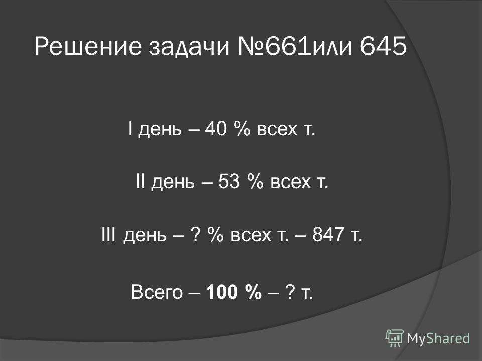Решение задачи 661или 645 І день – 40 % всех т. ІІ день – 53 % всех т. ІІІ день – ? % всех т. – 847 т. Всего – 100 % – ? т.