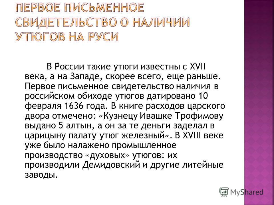 В России такие утюги известны с XVII века, а на Западе, скорее всего, еще раньше. Первое письменное свидетельство наличия в российском обиходе утюгов датировано 10 февраля 1636 года. В книге расходов царского двора отмечено: «Кузнецу Ивашке Трофимову