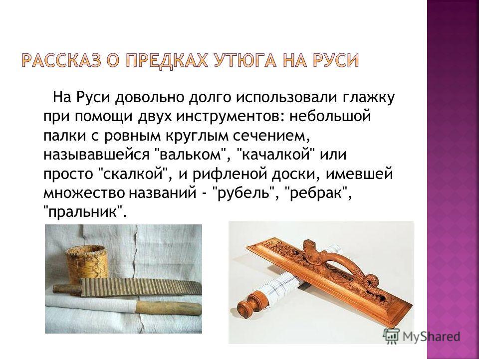 На Руси довольно долго использовали глажку при помощи двух инструментов: небольшой палки с ровным круглым сечением, называвшейся