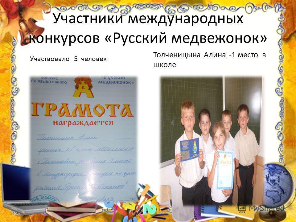 Участники международных конкурсов «Русский медвежонок» Толченицына Алина -1 место в школе Участвовало 5 человек