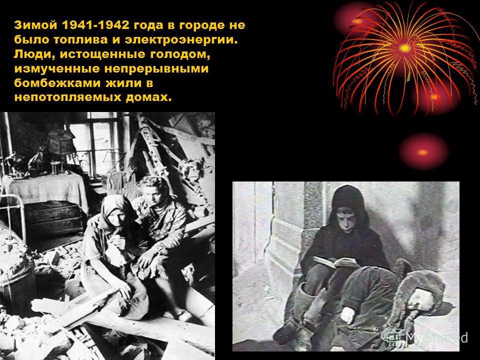Зимой 1941-1942 года в городе не было топлива и электроэнергии. Люди, истощенные голодом, измученные непрерывными бомбежками жили в непотопляемых домах.
