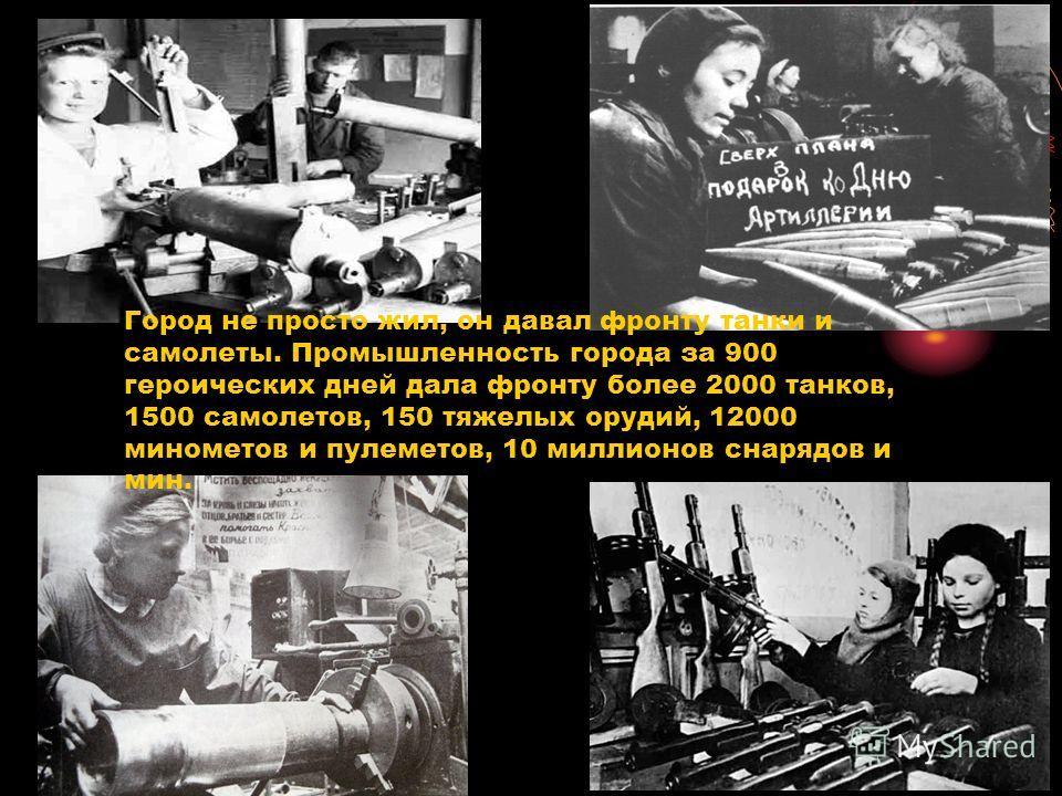 Город не просто жил, он давал фронту танки и самолеты. Промышленность города за 900 героических дней дала фронту более 2000 танков, 1500 самолетов, 150 тяжелых орудий, 12000 минометов и пулеметов, 10 миллионов снарядов и мин.