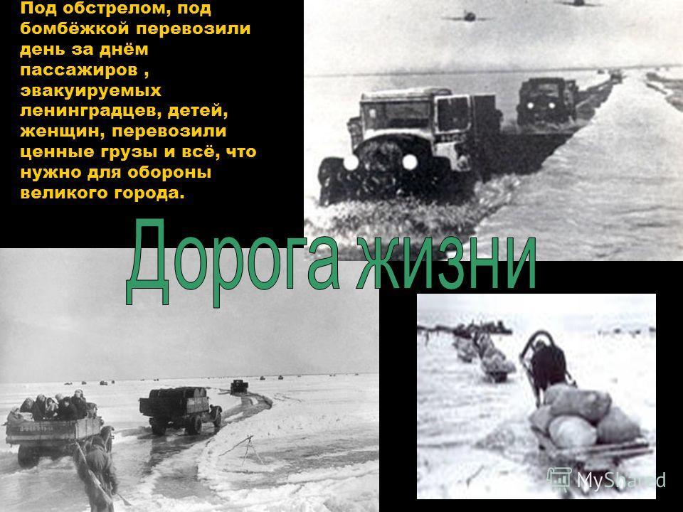 Под обстрелом, под бомбёжкой перевозили день за днём пассажиров, эвакуируемых ленинградцев, детей, женщин, перевозили ценные грузы и всё, что нужно для обороны великого города.