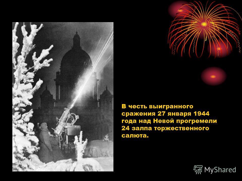 В честь выигранного сражения 27 января 1944 года над Невой прогремели 24 залпа торжественного салюта.