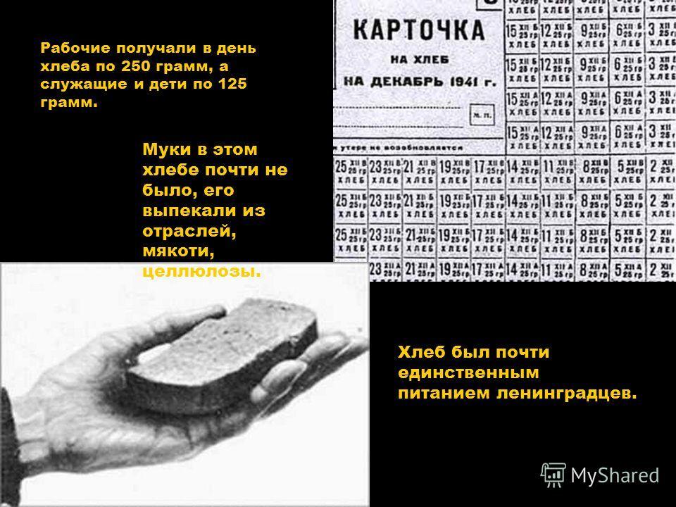 Рабочие получали в день хлеба по 250 грамм, а служащие и дети по 125 грамм. Хлеб был почти единственным питанием ленинградцев. Муки в этом хлебе почти не было, его выпекали из отраслей, мякоти, целлюлозы.