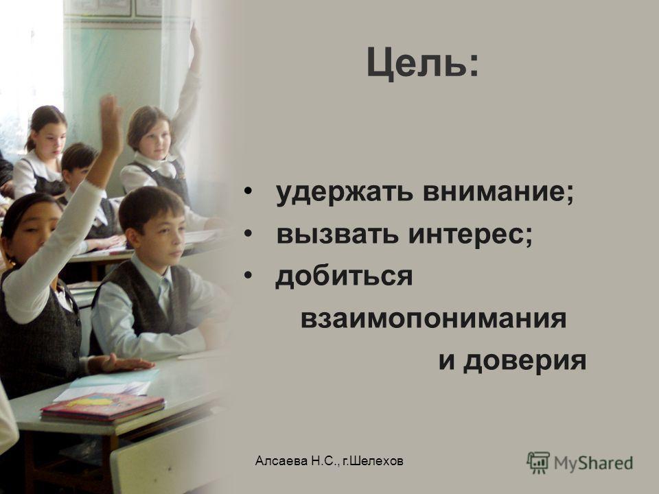 Алсаева Н.С., г.Шелехов Цель: удержать внимание; вызвать интерес; добиться взаимопонимания и доверия