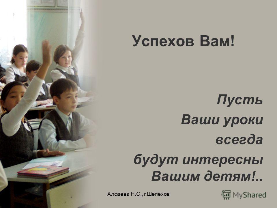 Алсаева Н.С., г.Шелехов Успехов Вам! Пусть Ваши уроки всегда будут интересны Вашим детям!..
