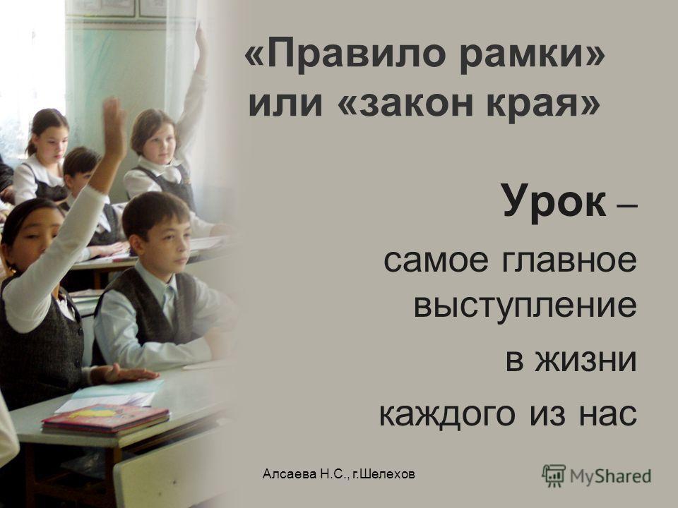 Алсаева Н.С., г.Шелехов «Правило рамки» или «закон края» Урок – самое главное выступление в жизни каждого из нас