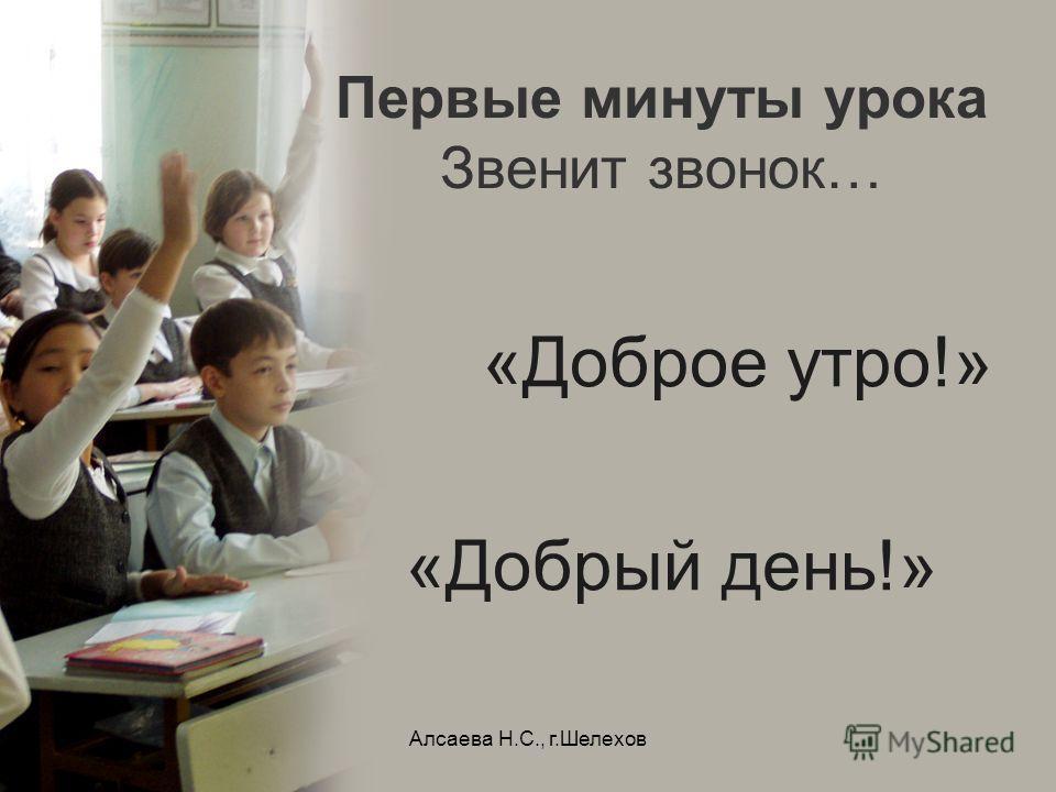 Алсаева Н.С., г.Шелехов Первые минуты урока Звенит звонок… «Доброе утро!» «Добрый день!»