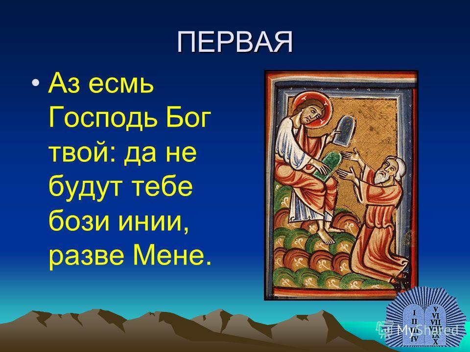 ПЕРВАЯ Аз есмь Господь Бог твой: да не будут тебе бози инии, разве Мене.