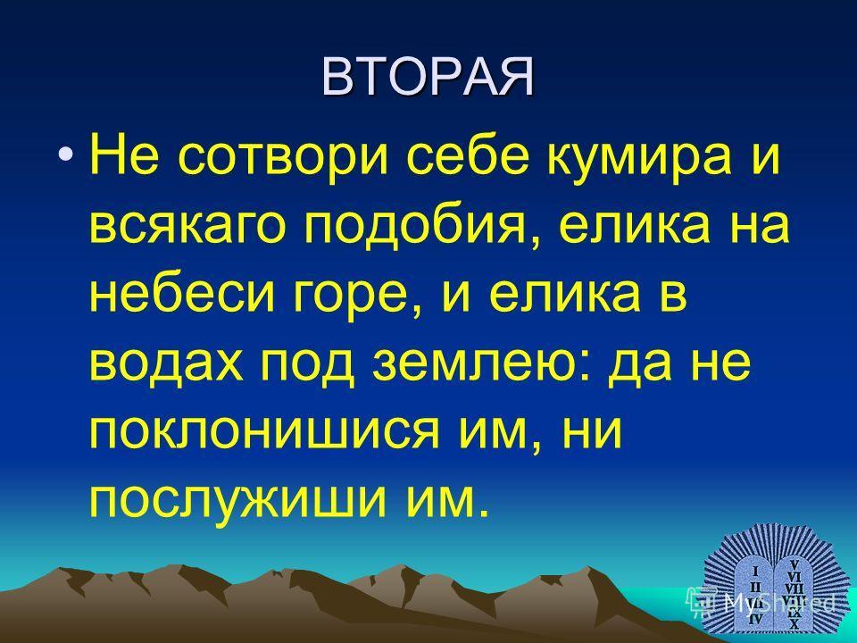 ВТОРАЯ Не сотвори себе кумира и всякаго подобия, елика на небеси горе, и елика в водах под землею: да не поклонишися им, ни послужиши им.