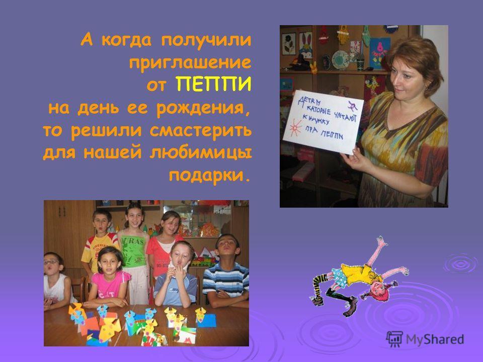 А когда получили приглашение от ПЕППИ на день ее рождения, то решили смастерить для нашей любимицы подарки.