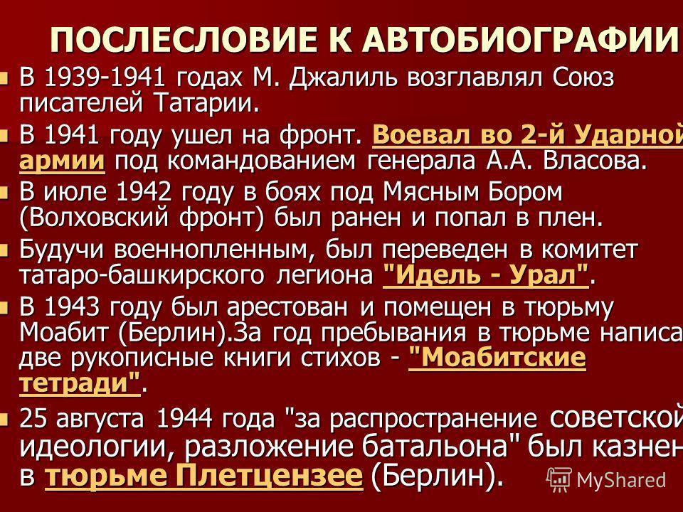 ПОСЛЕСЛОВИЕ К АВТОБИОГРАФИИ В 1939-1941 годах М. Джалиль возглавлял Союз писателей Татарии. В 1939-1941 годах М. Джалиль возглавлял Союз писателей Татарии. В 1941 году ушел на фронт. Воевал во 2-й Ударной армии под командованием генерала А.А. Власова