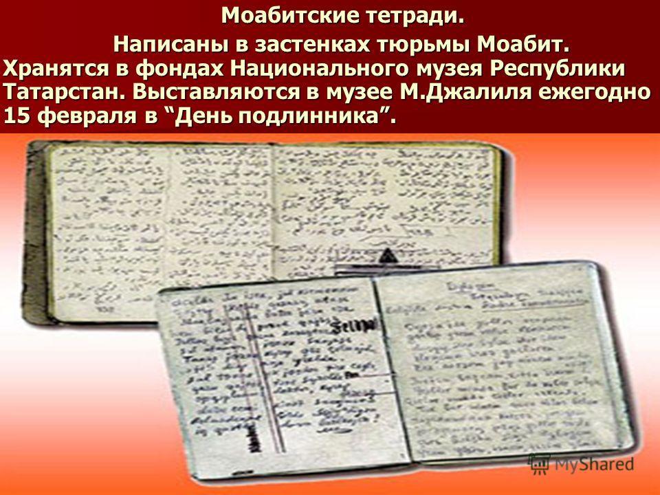 Моабитские тетради. Моабитские тетради. Написаны в застенках тюрьмы Моабит. Хранятся в фондах Национального музея Республики Татарстан. Выставляются в музее М.Джалиля ежегодно 15 февраля в День подлинника. Написаны в застенках тюрьмы Моабит. Хранятся