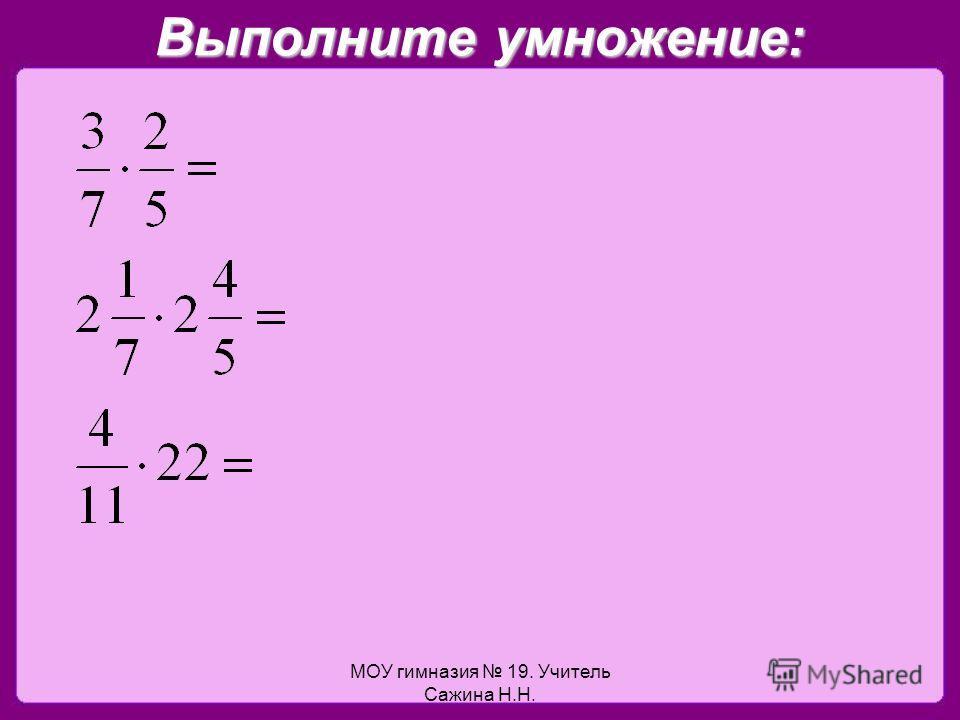 МОУ гимназия 19. Учитель Сажина Н.Н. Выполните умножение: