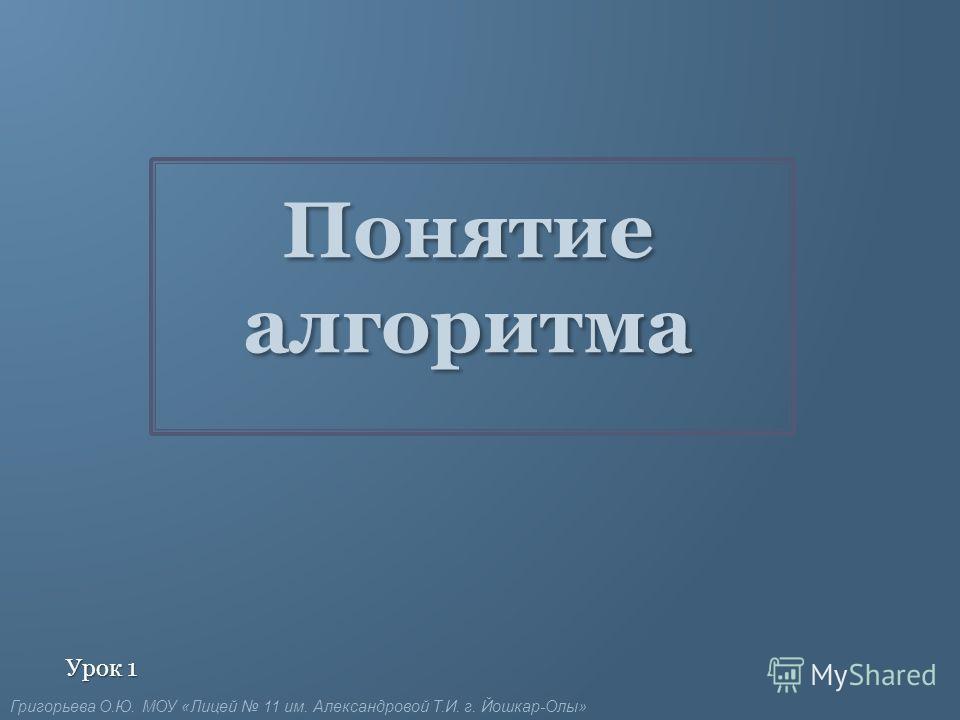 Понятие алгоритма Урок 1 Григорьева О.Ю. МОУ «Лицей 11 им. Александровой Т.И. г. Йошкар-Олы»