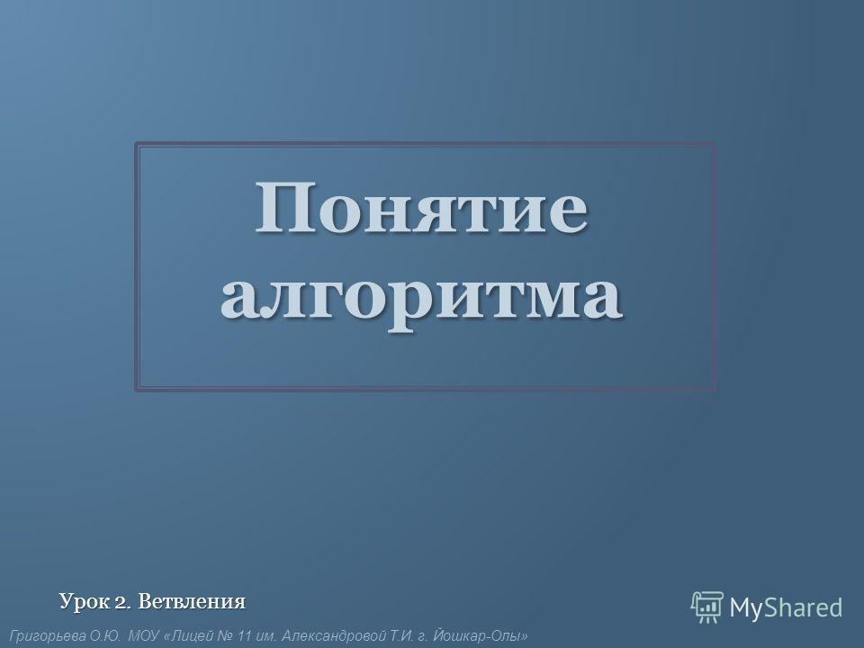 Понятие алгоритма Урок 2. Ветвления Григорьева О.Ю. МОУ «Лицей 11 им. Александровой Т.И. г. Йошкар-Олы»