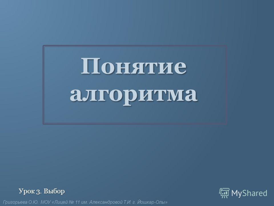 Понятие алгоритма Урок 3. Выбор Григорьева О.Ю. МОУ «Лицей 11 им. Александровой Т.И. г. Йошкар-Олы»