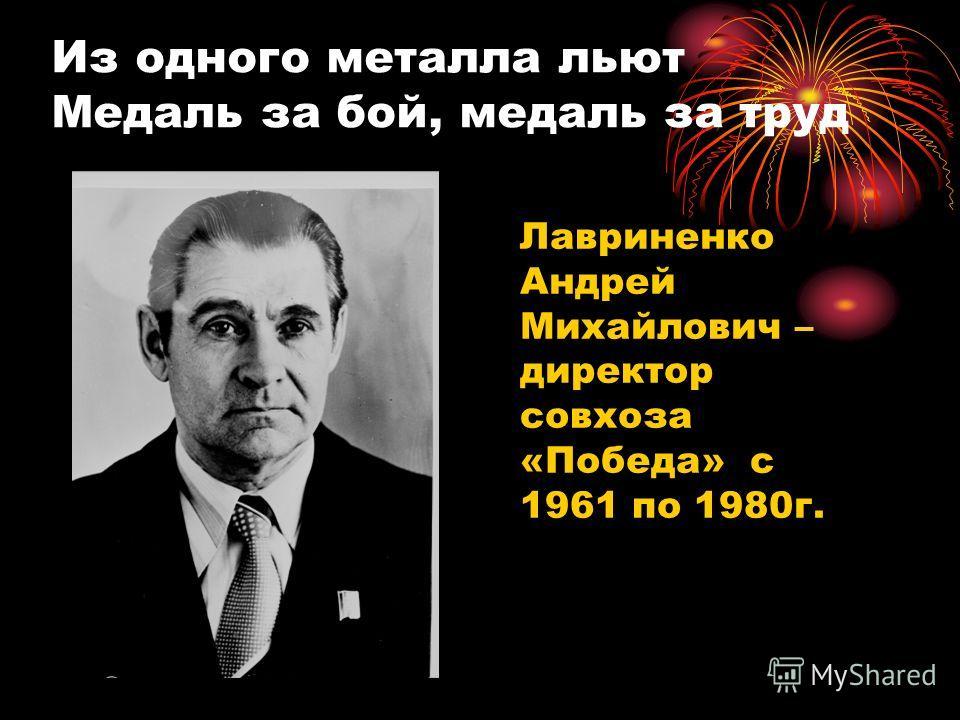 Из одного металла льют Медаль за бой, медаль за труд Лавриненко Андрей Михайлович – директор совхоза «Победа» с 1961 по 1980г.
