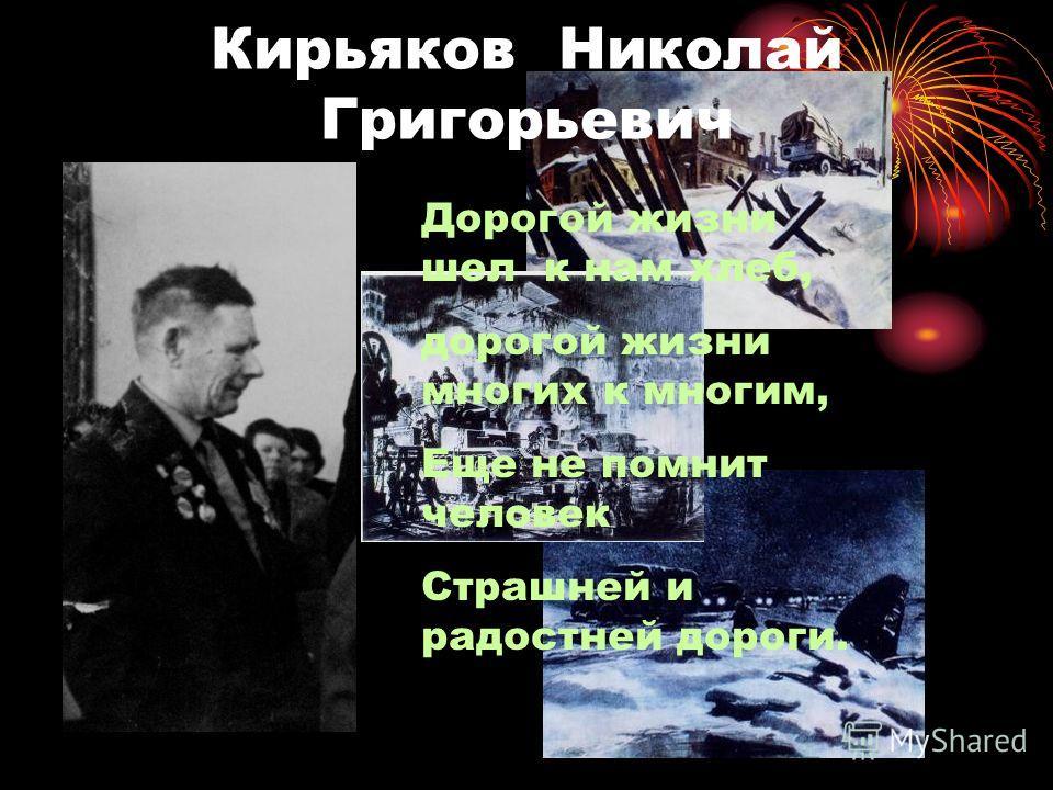 Кирьяков Николай Григорьевич Дорогой жизни шел к нам хлеб, дорогой жизни многих к многим, Еще не помнит человек Страшней и радостней дороги.