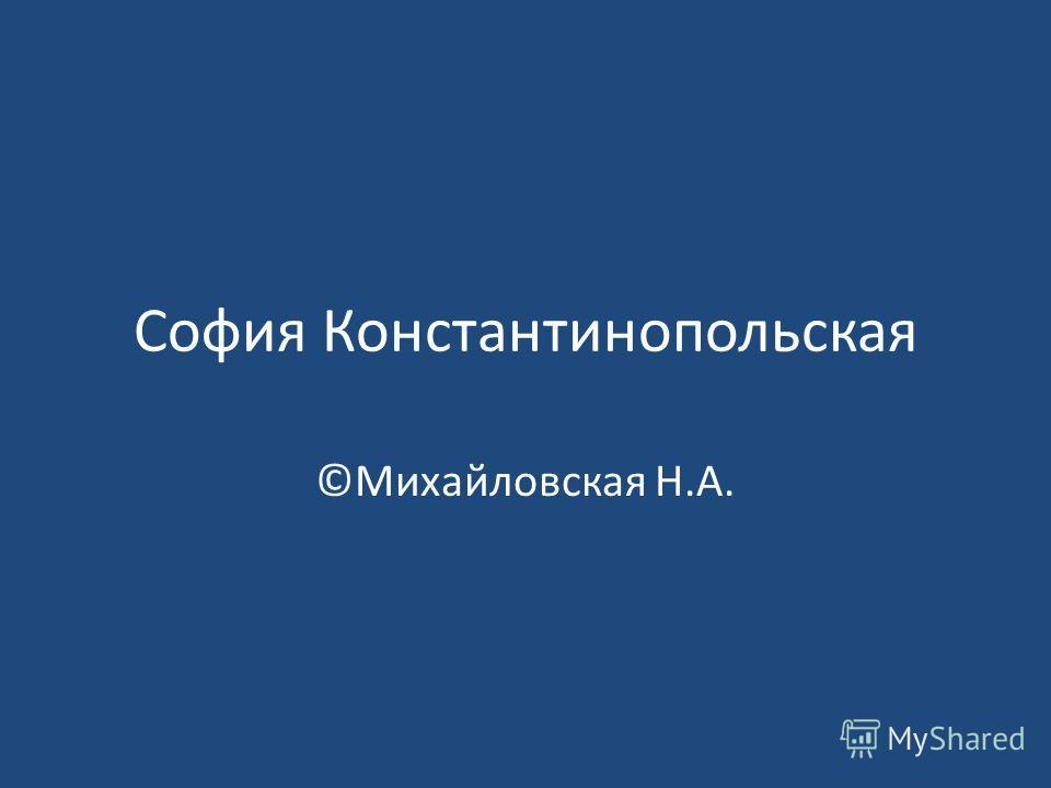 София Константинопольская ©Михайловская Н.А.