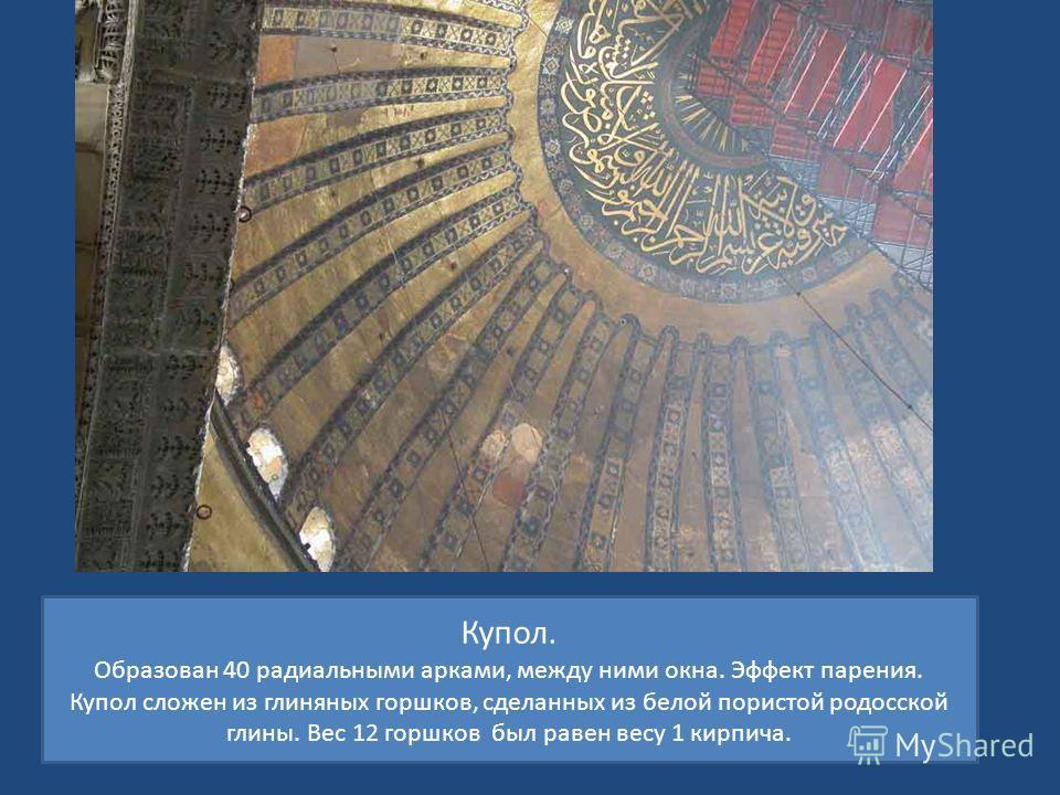 Купол. Образован 40 радиальными арками, между ними окна. Эффект парения. Купол сложен из глиняных горшков, сделанных из белой пористой родосской глины. Вес 12 горшков был равен весу 1 кирпича.