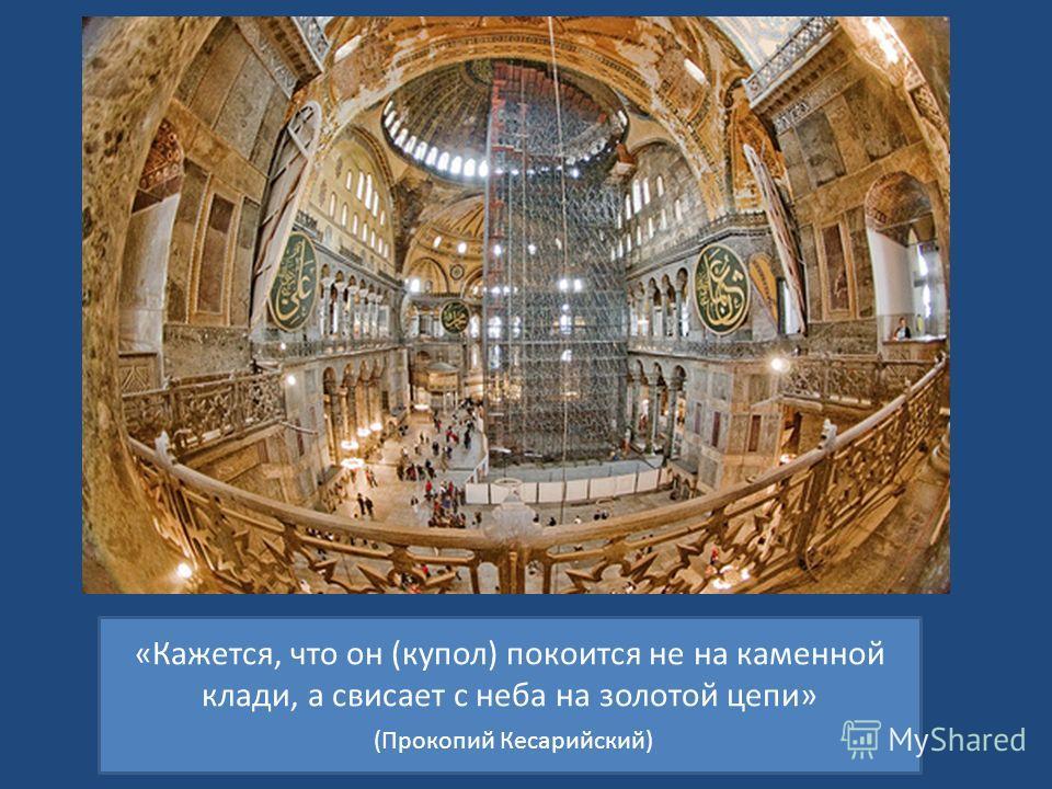 «Кажется, что он (купол) покоится не на каменной клади, а свисает с неба на золотой цепи» (Прокопий Кесарийский)