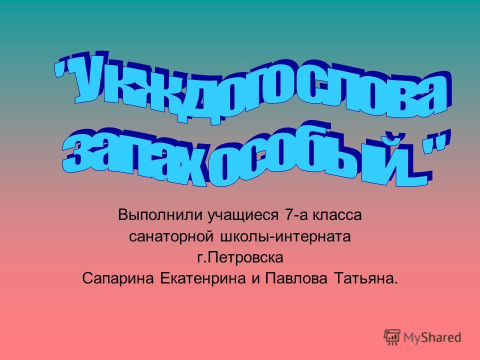 Выполнили учащиеся 7-а класса санаторной школы-интерната г.Петровска Сапарина Екатенрина и Павлова Татьяна.