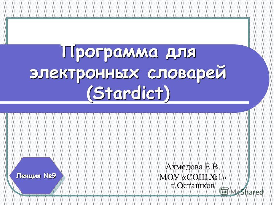 Программа для электронных словарей (Stardict) Ахмедова Е.В. МОУ «СОШ 1» г.Осташков Лекция 9