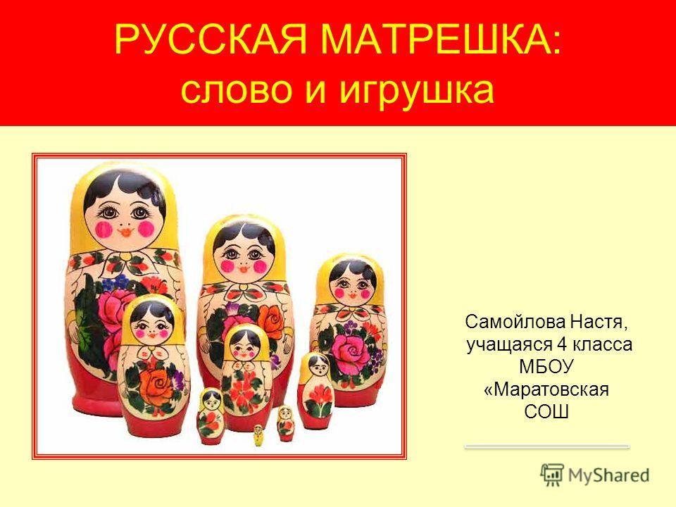 РУССКАЯ МАТРЕШКА: слово и игрушка Самойлова Настя, учащаяся 4 класса МБОУ «Маратовская СОШ