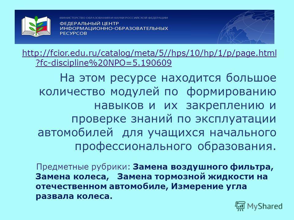 http://fcior.edu.ru/catalog/meta/5//hps/10/hp/1/p/page.html ?fc-discipline%20NPO=5.190609 На этом ресурсе находится большое количество модулей по формированию навыков и их закреплению и проверке знаний по эксплуатации автомобилей для учащихся начальн