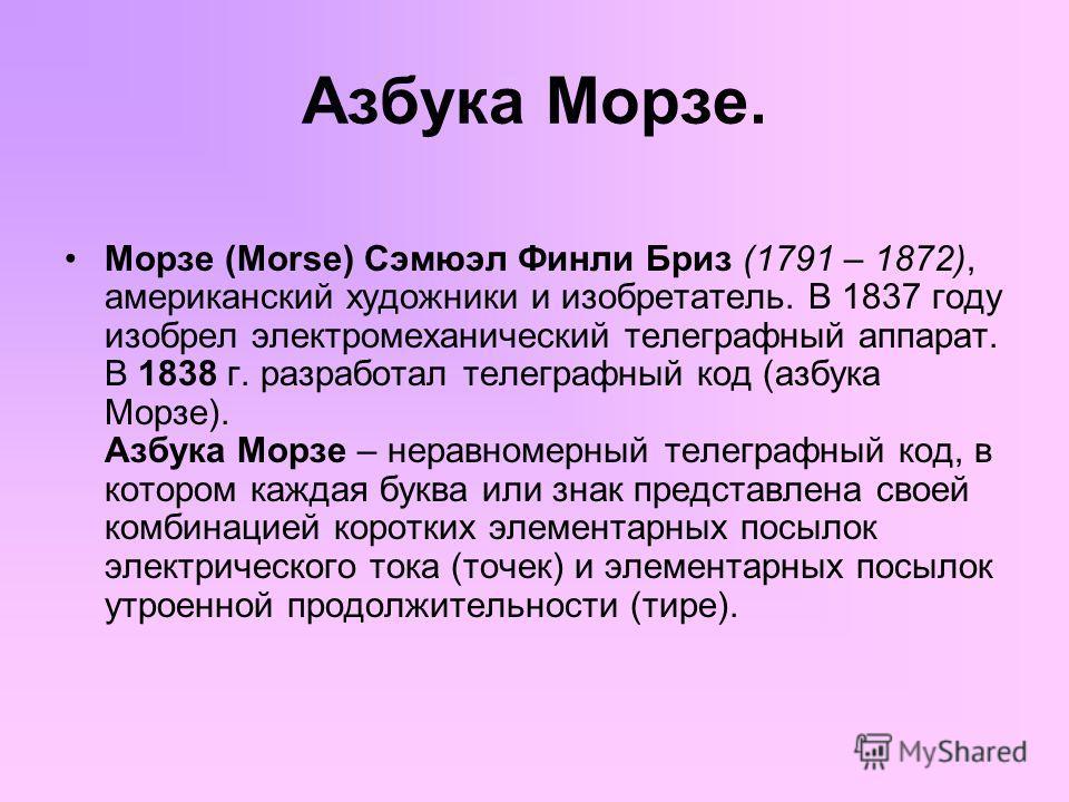 Азбука Морзе. Морзе (Morse) Сэмюэл Финли Бриз (1791 – 1872), американский художники и изобретатель. В 1837 году изобрел электромеханический телеграфный аппарат. В 1838 г. разработал телеграфный код (азбука Морзе). Азбука Морзе – неравномерный телегра