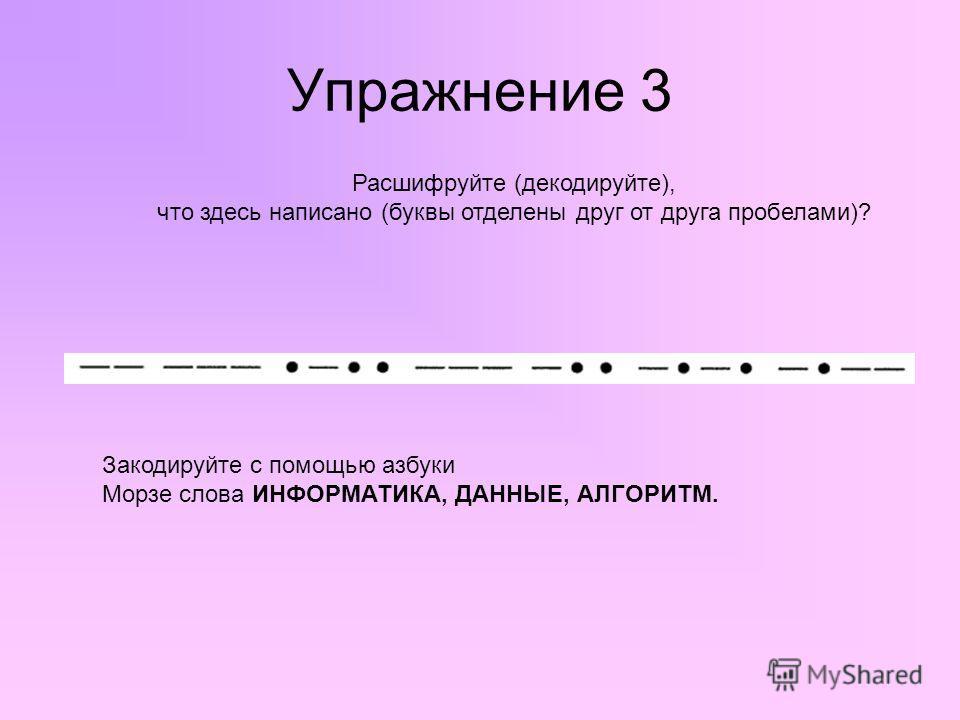 Упражнение 3 Расшифруйте (декодируйте), что здесь написано (буквы отделены друг от друга пробелами)? Закодируйте с помощью азбуки Морзе слова ИНФОРМАТИКА, ДАННЫЕ, АЛГОРИТМ.