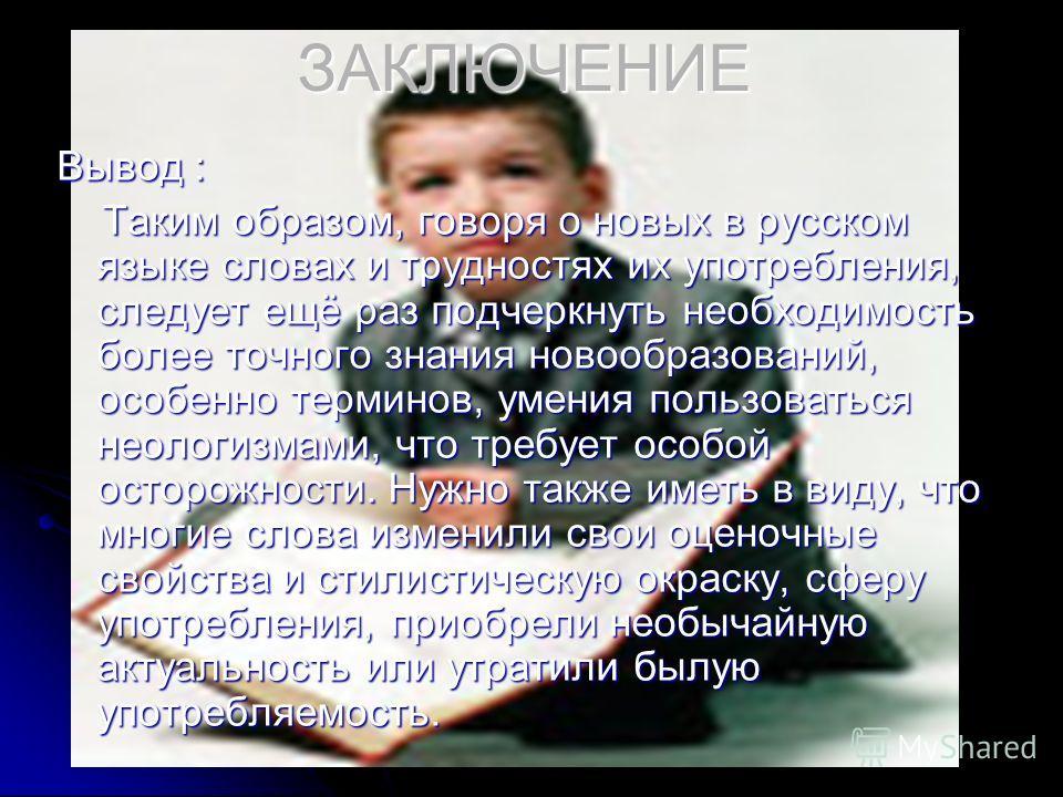 ЗАКЛЮЧЕНИЕ Вывод : Таким образом, говоря о новых в русском языке словах и трудностях их употребления, следует ещё раз подчеркнуть необходимость более точного знания новообразований, особенно терминов, умения пользоваться неологизмами, что требует осо